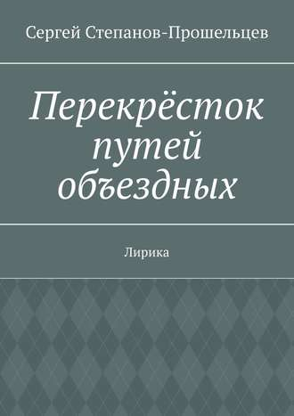Сергей Степанов-Прошельцев, Перекрёсток путей объездных. Лирика