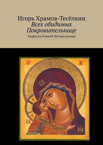 Игорь Храмов-Тесёлкин, Всех обидимых Покровительнице. Акафисты Божией Матери разные