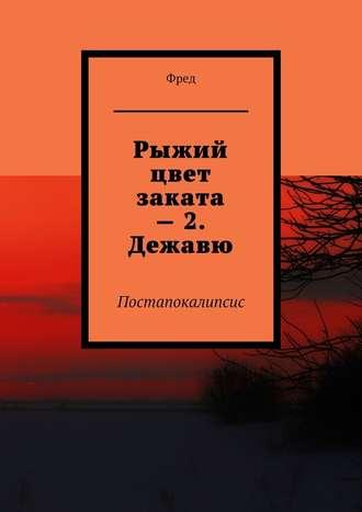 Фред, Рыжий цвет заката –2. Дежавю. Постапокалипсис
