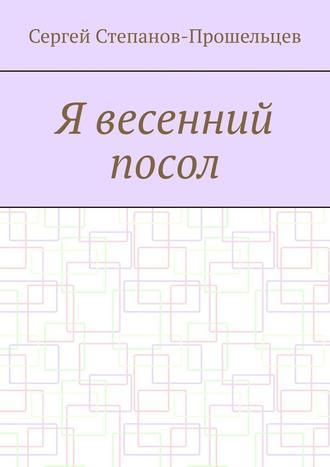 Сергей Степанов-Прошельцев, Я весенний посол. Седьмой сборник стихов поэта