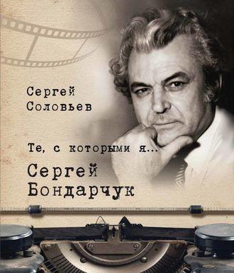 Сергей Соловьев, Те, с которыми я… Сергей Бондарчук