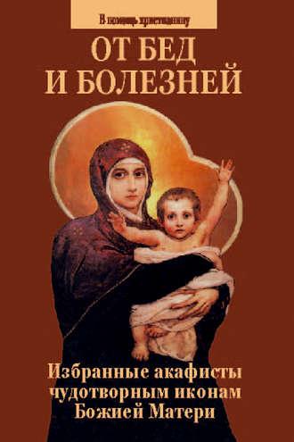 Сборник, От бед и болезней. Избранные акафисты чудотворным иконам Божией Матери