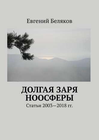Евгений Беляков, Долгая заря Ноосферы. Статьи 2003-2018 гг.