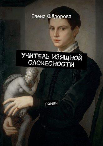 Елена Фёдорова, Учитель изящной словесности. Роман