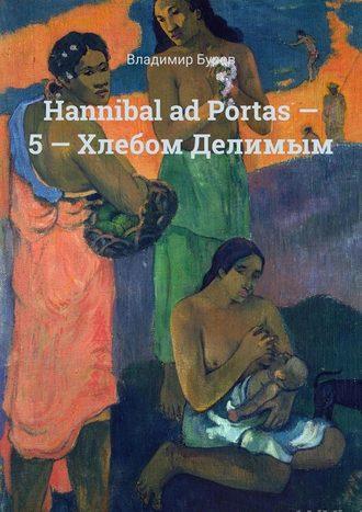 Владимир Буров, Hannibal ad Portas– 5– Хлебом Делимым