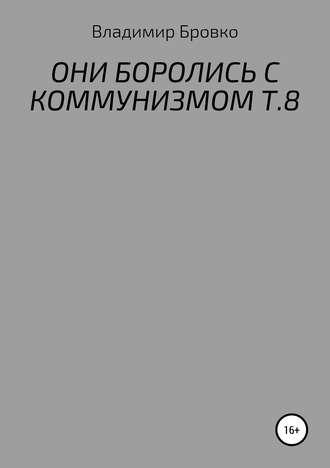 Владимир Бровко, ОНИ БОРОЛИСЬ С КОММУНИЗМОМ Т.8
