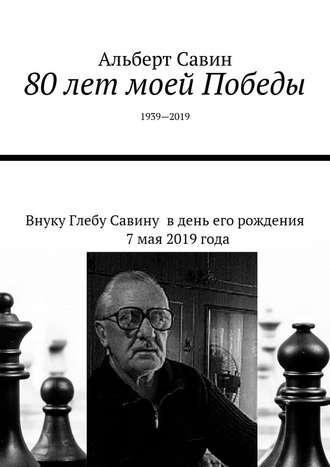 Альберт Савин, 80лет моей Победы. 1939—2019