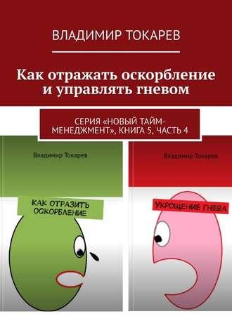 Владимир Токарев, Как отражать оскорбление иуправлятьгневом. Серия «Новый тайм-менеджмент», книга 5, часть 4