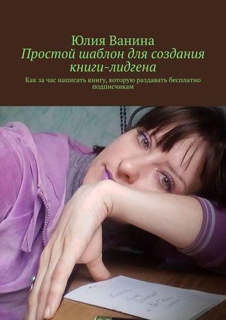 Юлия Ванина, Простой шаблон для создания книги-лидгена. Как за час написать книгу, которую раздавать бесплатно подписчикам