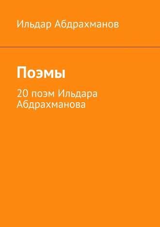 Ильдар Абдрахманов, Поэмы. 20 поэм Ильдара Абдрахманова