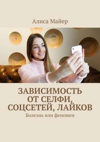 Алиса Майер, Зависимость отселфи, соцсетей, лайков. Болезнь или феномен