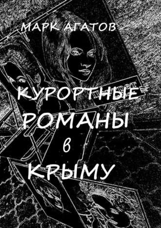 Марк Агатов, Курортные романы вКрыму. Реальные истории «запретной любви»