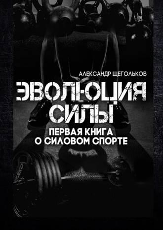 Александр Щегольков, Эволюциясилы. Первая книга о силовом спорте