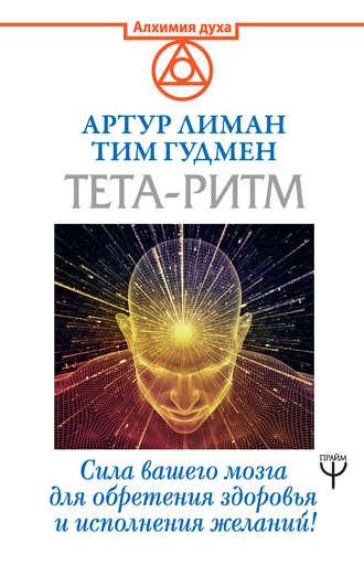 Тим Гудмен, Артур Лиман, Тета-ритм. Сила вашего мозга для обретения здоровья и исполнения желаний!