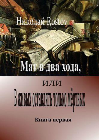 Николай Rostov, Мат вдва хода, или Вживых оставлять только мёртвых. Книга первая