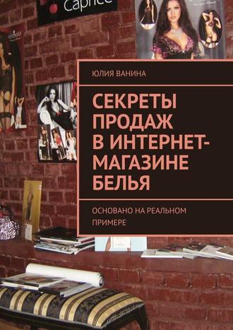 Юлия Ванина, Секреты продаж винтернет-магазине белья. Основано нареальном примере