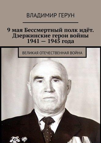 Владимир Герун, 9мая Бессмертный полк идёт. Дзержинские герои войны 1941– 1945года. Великая Отечественная война