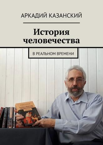 Аркадий Казанский, История человечества. В реальном времени