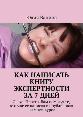 Юлия Ванина, Как написать книгу экспертности за7дней. Легко. Просто. Вам помогут те, кто уже ее написал иопубликовал намоем курсе