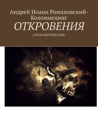 Андрей Романовский-Коломиецинг, ОТКРОВЕНИЯ. (АПОКАЛИПТИЧЕСКИЕ)
