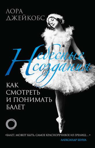 Лора Джейкобс, Небесные создания. Как смотреть и понимать балет