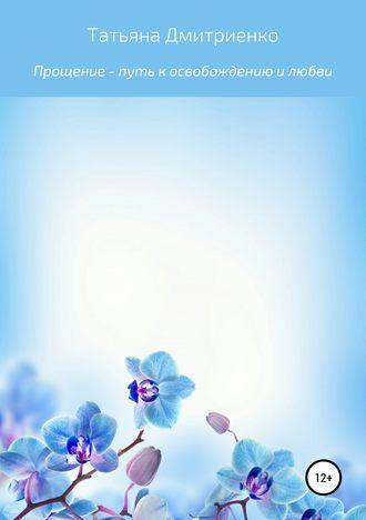 Татьяна Дмитриенко, Прощение – путь к освобождению и любви