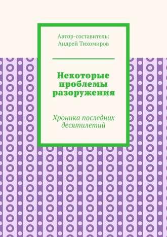 Андрей Тихомиров, Некоторые проблемы разоружения. Хроника последних десятилетий