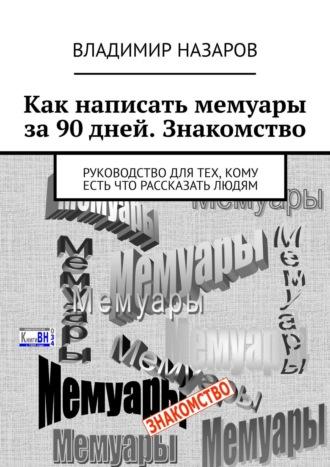 Владимир Назаров, Как написать мемуары за 90 дней. Знакомство. Руководство для тех, кому есть что рассказать людям