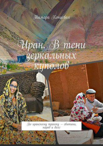 Тамара Концевая, Иран. Втени зеркальных куполов. По иранскому тракту – святыни, народ и долг