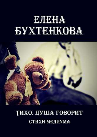 Елена Бухтенкова, Тихо. Душа говорит. Стихи медиума