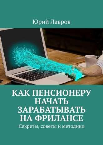 Юрий Лавров, Как пенсионеру начать зарабатывать нафрилансе. Секреты, советы и методики