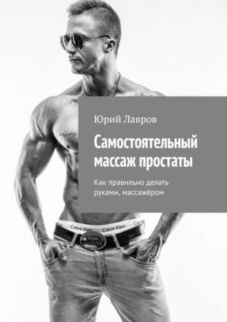 Юрий Лавров, Самостоятельный массаж простаты. Как правильно делать руками, массажёром