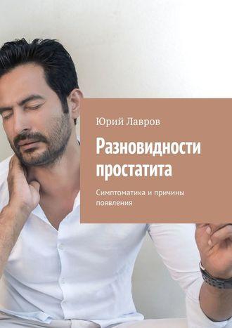 Юрий Лавров, Разновидности простатита. Симптоматика и причины появления