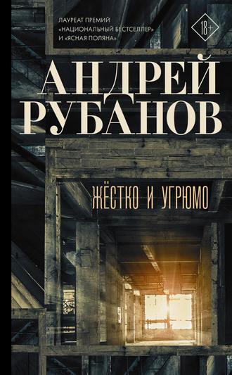 Андрей Рубанов, Жёстко и угрюмо