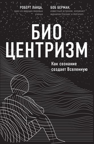 Роберт Ланца, Боб Берман, Биоцентризм. Как сознание создает Вселенную