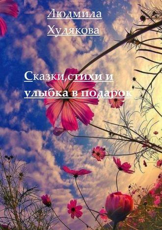 Людмила Худякова, Сказки, стихи иулыбка впридачу. 12+