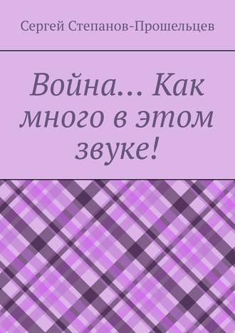 Сергей Степанов-Прошельцев, Война… Как много вэтом звуке!