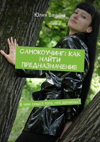 Юлия Ванина, СамоКоучинг: Как найти Предназначение. Вчем смысл того, что делаешь?