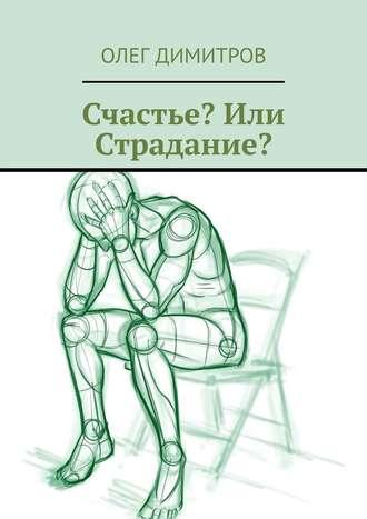 Олег Димитров, Счастье? Или Страдание?