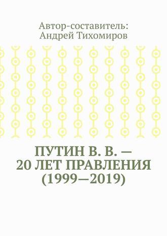 Андрей Тихомиров, ПутинВ.В.– 20лет правления (1999—2019). Некоторые данные из Летописи России