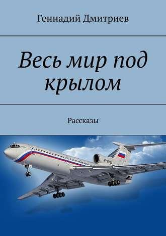 Геннадий Дмитриев, Весь мир под крылом. Рассказы