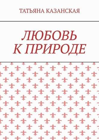 Татьяна Казанская, Любовь кприроде