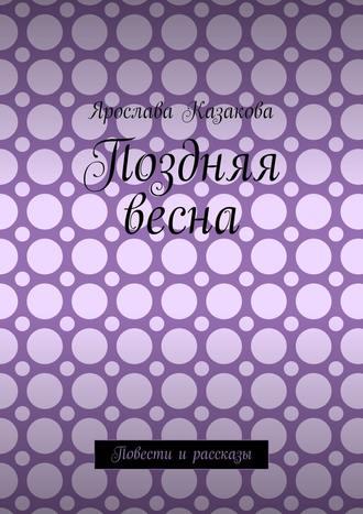 Ярослава Казакова, Поздняя весна. Повести и рассказы