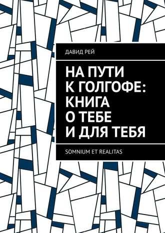 Давид Рей, Напути кГолгофе: Книга отебе идлятебя. Somnium et realitas