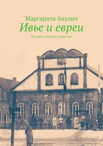 Маргарита Акулич, Ивье иевреи. История, холокост, наши дни