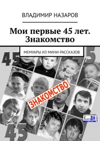 Владимир Назаров, Мои первые 45лет. Знакомство. Мемуары измини-рассказов
