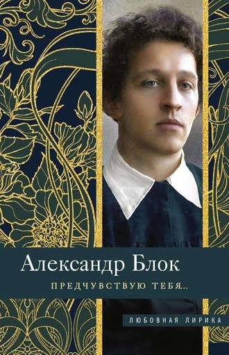 Александр Блок, Предчувствую тебя…