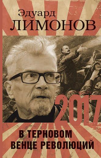 Эдуард Лимонов, 2017. В терновом венце революций