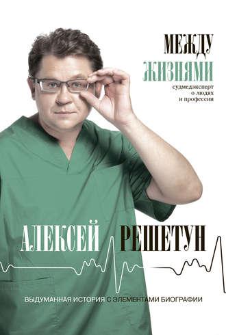 Алексей Решетун, Между жизнями. Судмедэксперт о людях и профессии
