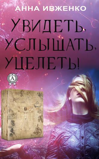 Анна Ивженко, Увидеть, услышать, уцелеть!